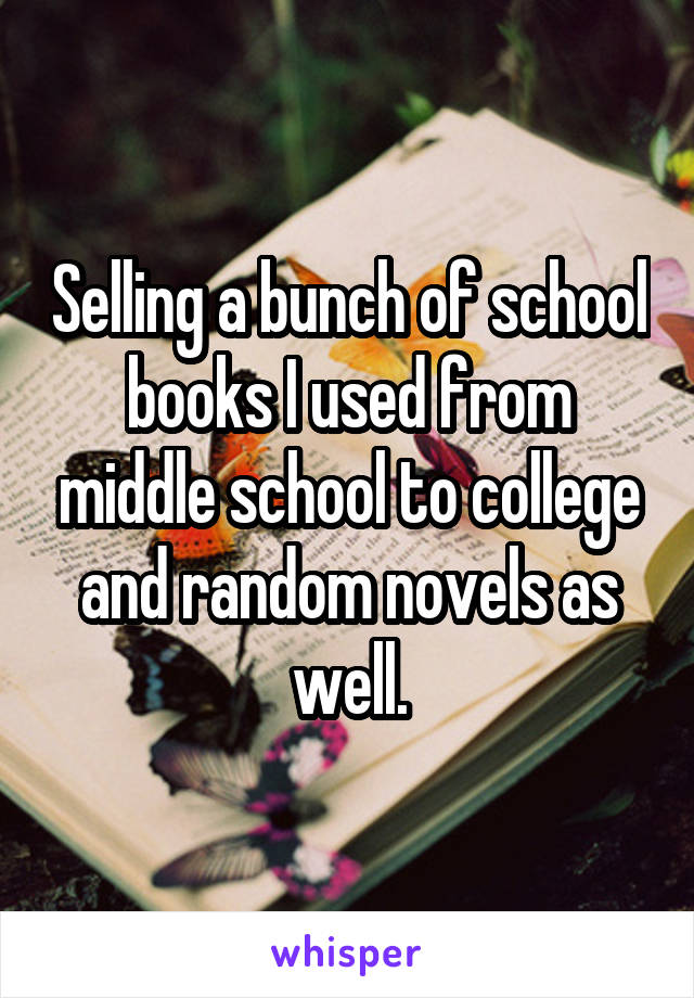 Selling a bunch of school books I used from middle school to college and random novels as well.