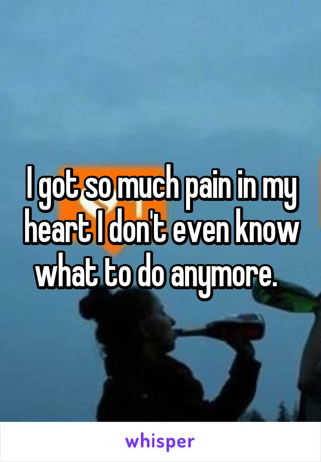 I got so much pain in my heart I don't even know what to do anymore.