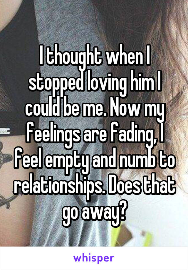I thought when I stopped loving him I could be me. Now my feelings are fading, I feel empty and numb to relationships. Does that go away?