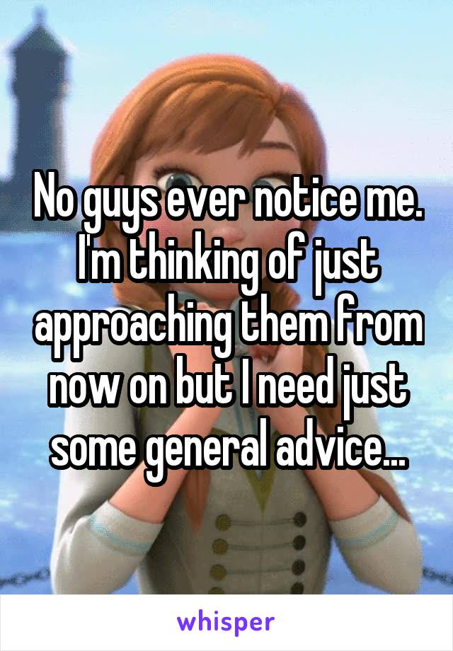 No guys ever notice me. I'm thinking of just approaching them from now on but I need just some general advice...