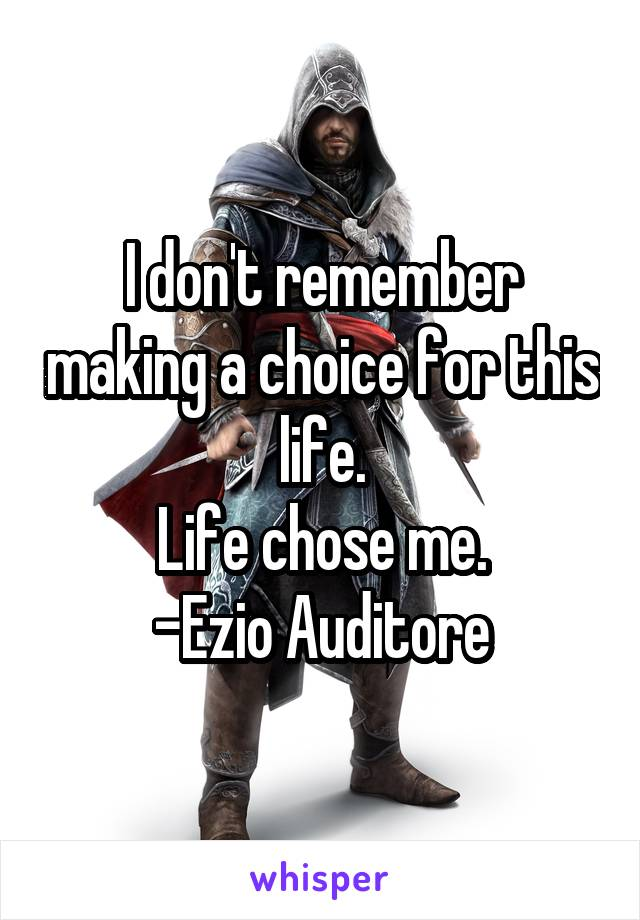 I don't remember making a choice for this life. Life chose me. -Ezio Auditore