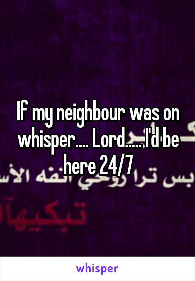 If my neighbour was on whisper.... Lord..... I'd be here 24/7