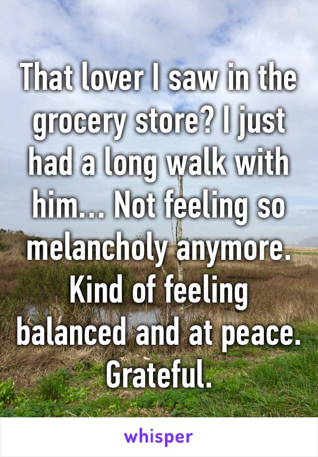 That lover I saw in the grocery store? I just had a long walk with him… Not feeling so melancholy anymore. Kind of feeling balanced and at peace.  Grateful.