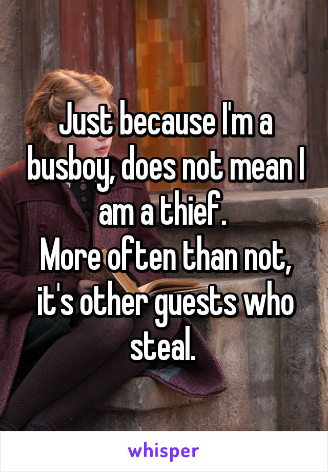 Just because I'm a busboy, does not mean I am a thief.  More often than not, it's other guests who steal.