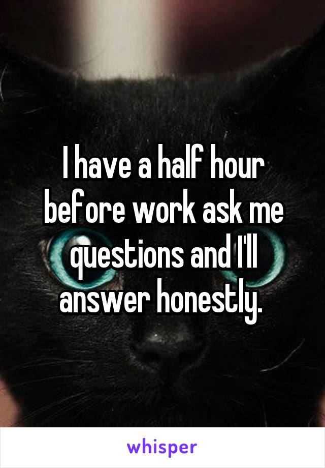 I have a half hour before work ask me questions and I'll answer honestly.
