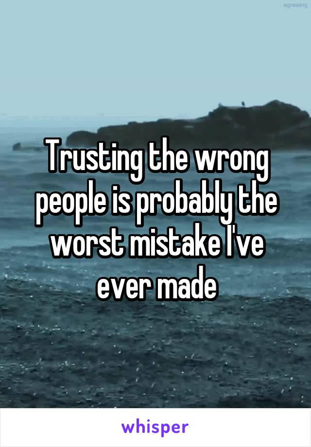 Trusting the wrong people is probably the worst mistake I've ever made