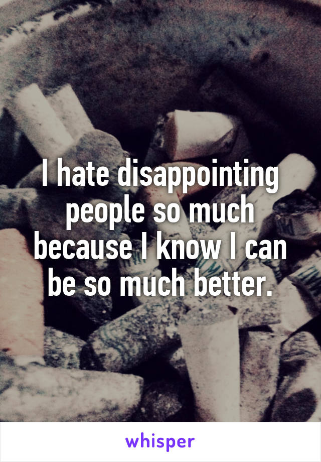 I hate disappointing people so much because I know I can be so much better.
