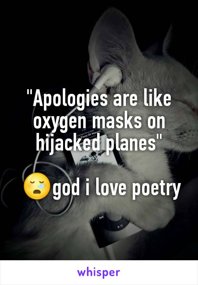 """Apologies are like oxygen masks on hijacked planes""   😪god i love poetry"