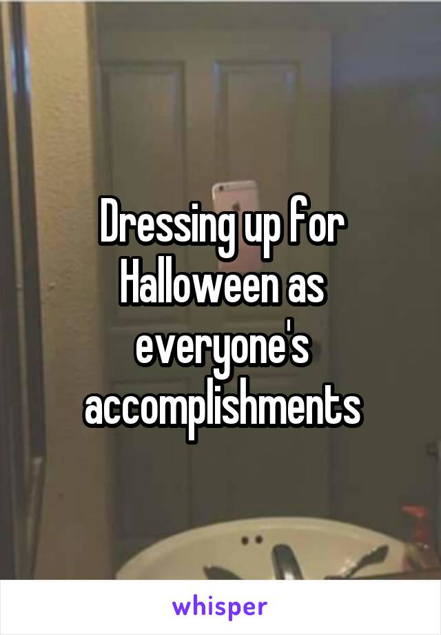 Dressing up for Halloween as everyone's accomplishments