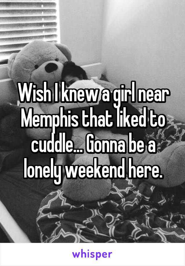 Wish I knew a girl near Memphis that liked to cuddle... Gonna be a lonely weekend here.