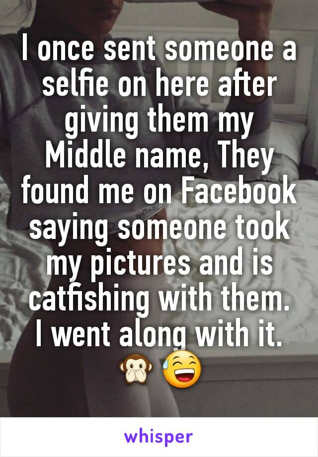 I once sent someone a selfie on here after giving them my Middle name, They found me on Facebook saying someone took my pictures and is catfishing with them. I went along with it. 🙊😅