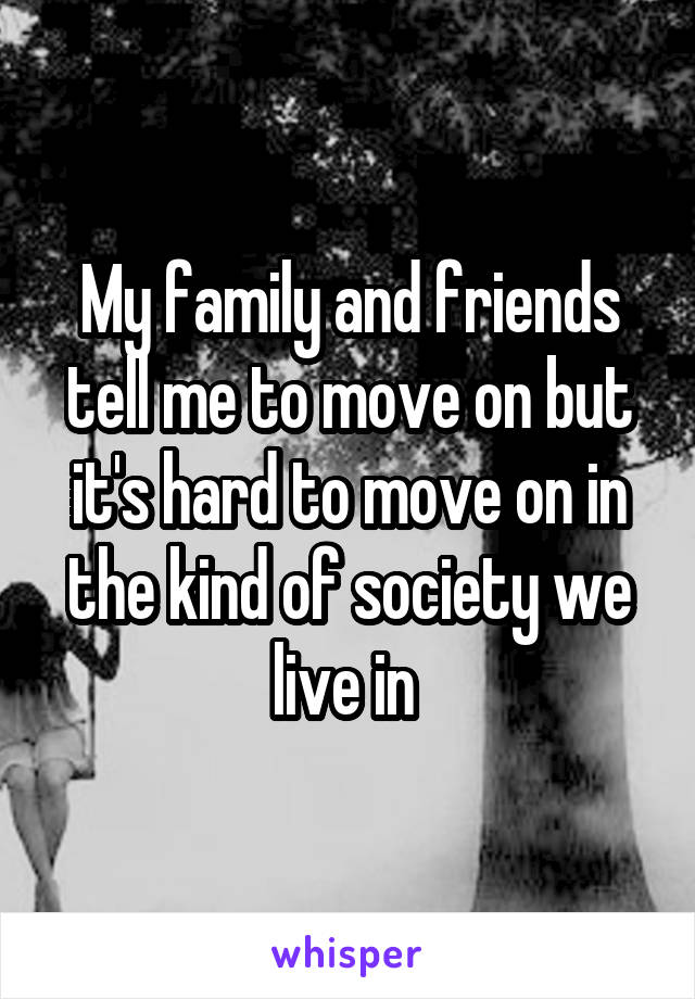 My family and friends tell me to move on but it's hard to move on in the kind of society we live in
