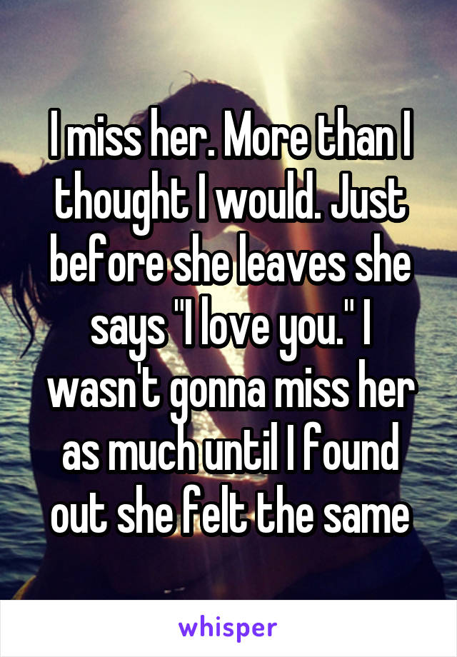 """I miss her. More than I thought I would. Just before she leaves she says """"I love you."""" I wasn't gonna miss her as much until I found out she felt the same"""