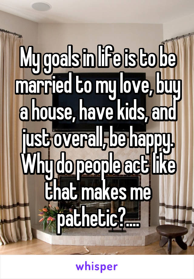 My goals in life is to be married to my love, buy a house, have kids, and just overall, be happy. Why do people act like that makes me pathetic?....