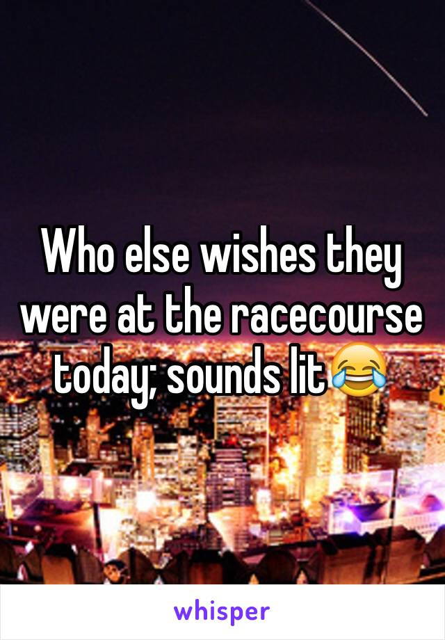 Who else wishes they were at the racecourse today; sounds lit😂