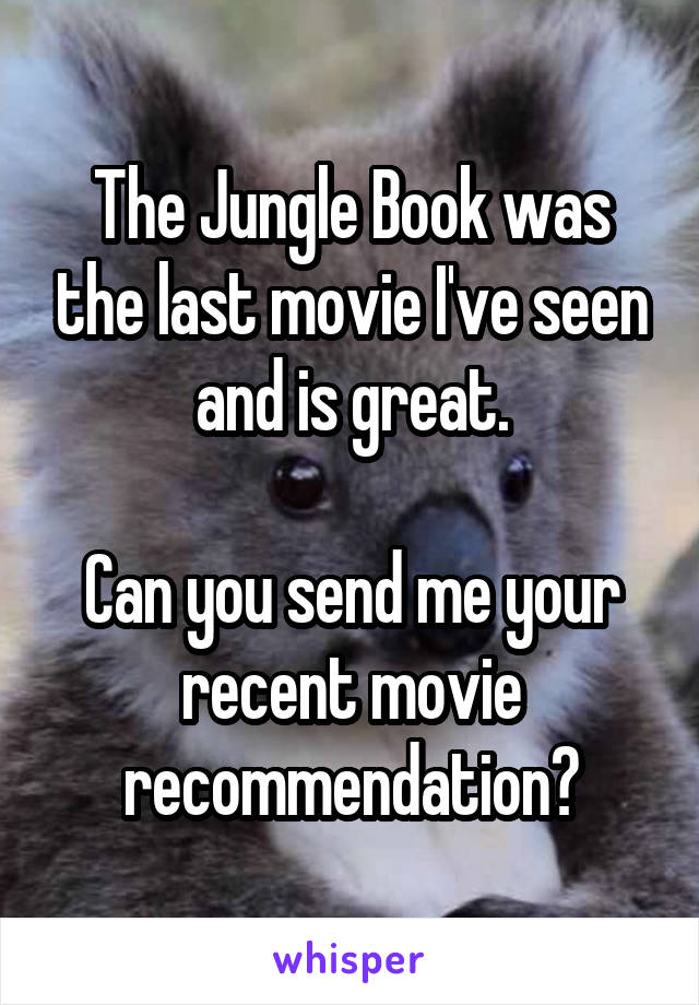 The Jungle Book was the last movie I've seen and is great.  Can you send me your recent movie recommendation?