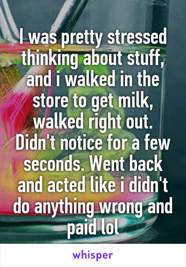 I was pretty stressed thinking about stuff, and i walked in the store to get milk, walked right out. Didn't notice for a few seconds. Went back and acted like i didn't do anything wrong and paid lol