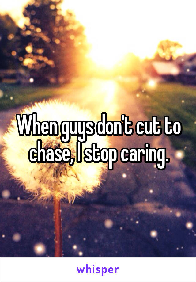 When guys don't cut to chase, I stop caring.