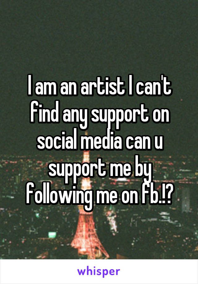 I am an artist I can't find any support on social media can u support me by following me on fb.!?