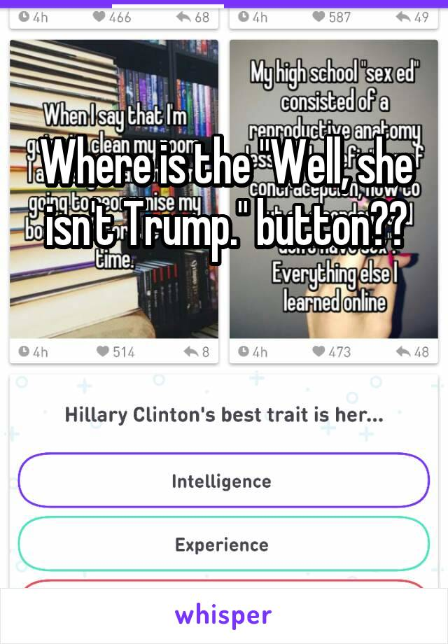 "Where is the ""Well, she isn't Trump."" button??"