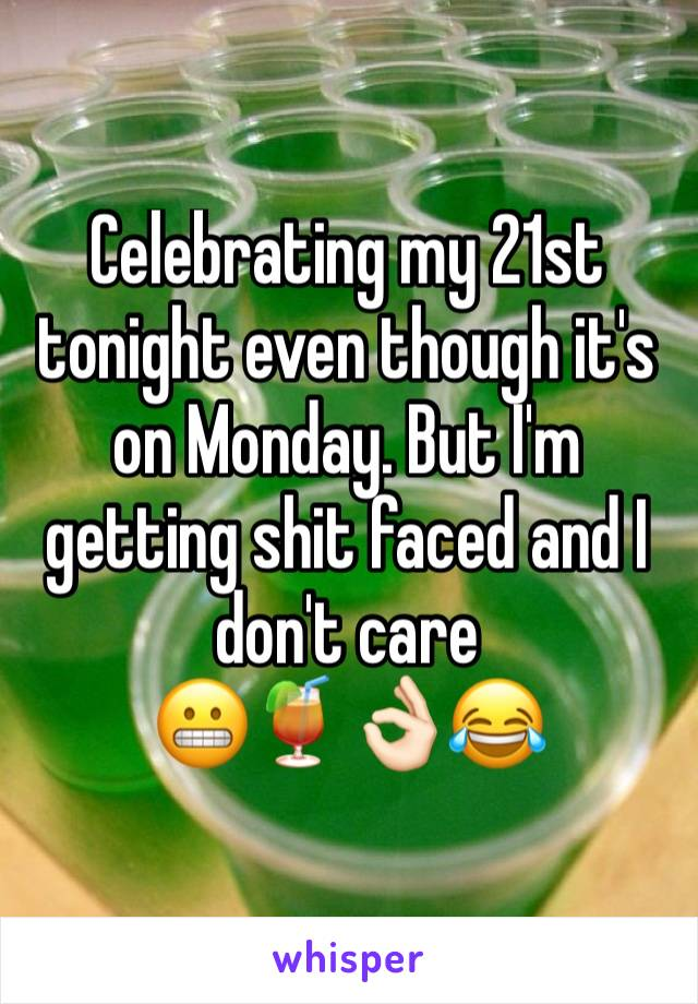 Celebrating my 21st tonight even though it's on Monday. But I'm getting shit faced and I don't care 😬🍹👌🏻😂