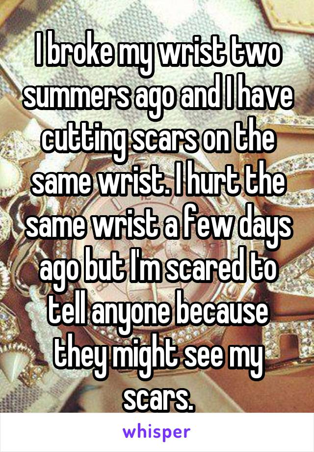 I broke my wrist two summers ago and I have cutting scars on the same wrist. I hurt the same wrist a few days ago but I'm scared to tell anyone because they might see my scars.