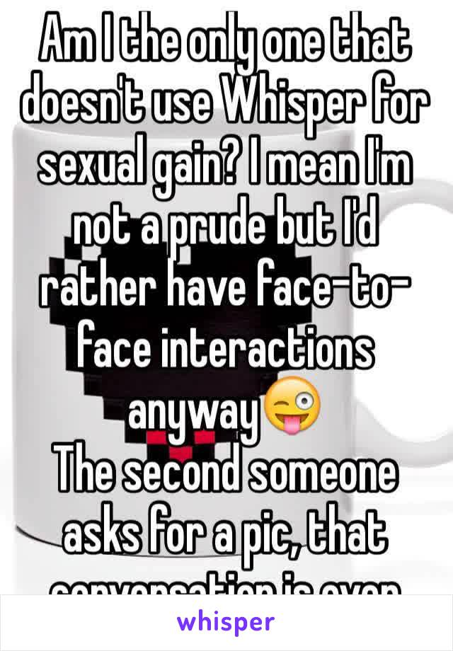 Am I the only one that doesn't use Whisper for sexual gain? I mean I'm not a prude but I'd rather have face-to-face interactions anyway😜 The second someone asks for a pic, that conversation is over
