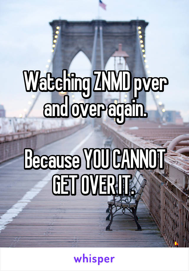 Watching ZNMD pver and over again.  Because YOU CANNOT GET OVER IT.