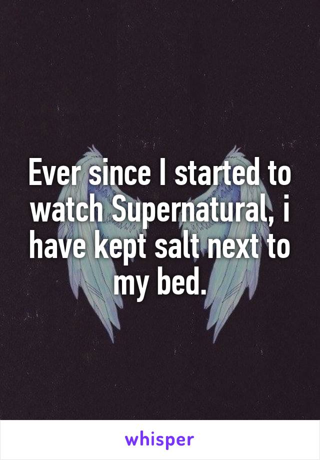 Ever since I started to watch Supernatural, i have kept salt next to my bed.