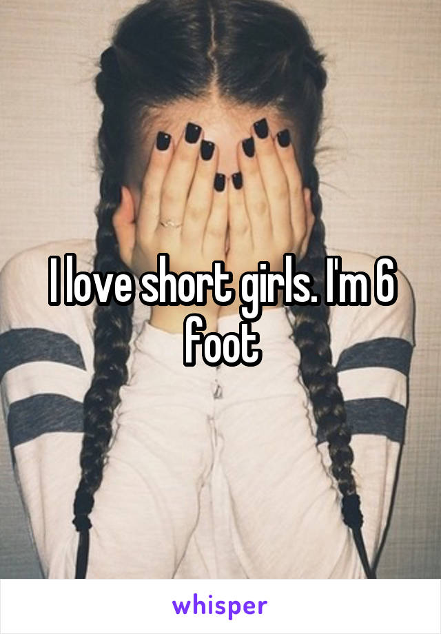 I love short girls. I'm 6 foot