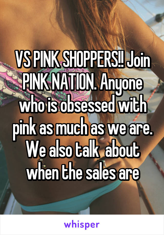 VS PINK SHOPPERS!! Join PINK NATION. Anyone who is obsessed with pink as much as we are. We also talk  about when the sales are