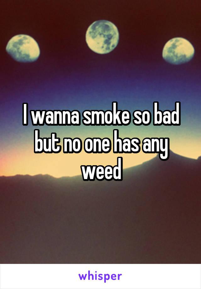 I wanna smoke so bad but no one has any weed