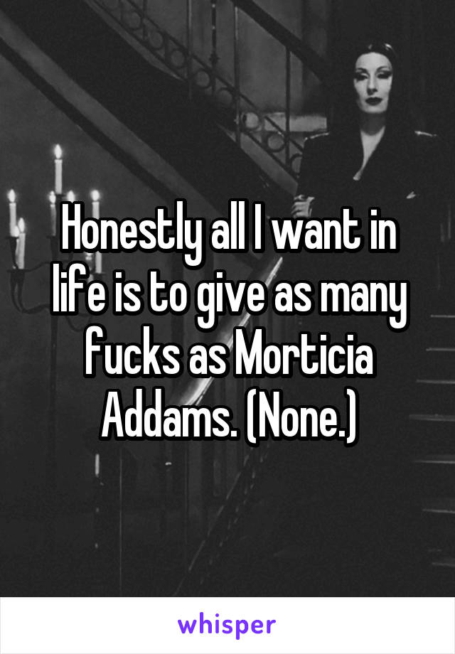 Honestly all I want in life is to give as many fucks as Morticia Addams. (None.)