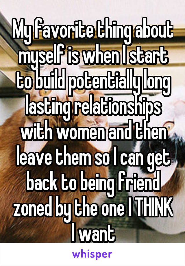 My favorite thing about myself is when I start to build potentially long lasting relationships with women and then leave them so I can get back to being friend zoned by the one I THINK I want