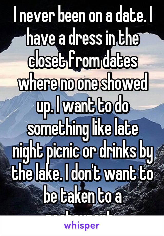 I never been on a date. I have a dress in the closet from dates where no one showed up. I want to do something like late night picnic or drinks by the lake. I don't want to be taken to a restaurant.