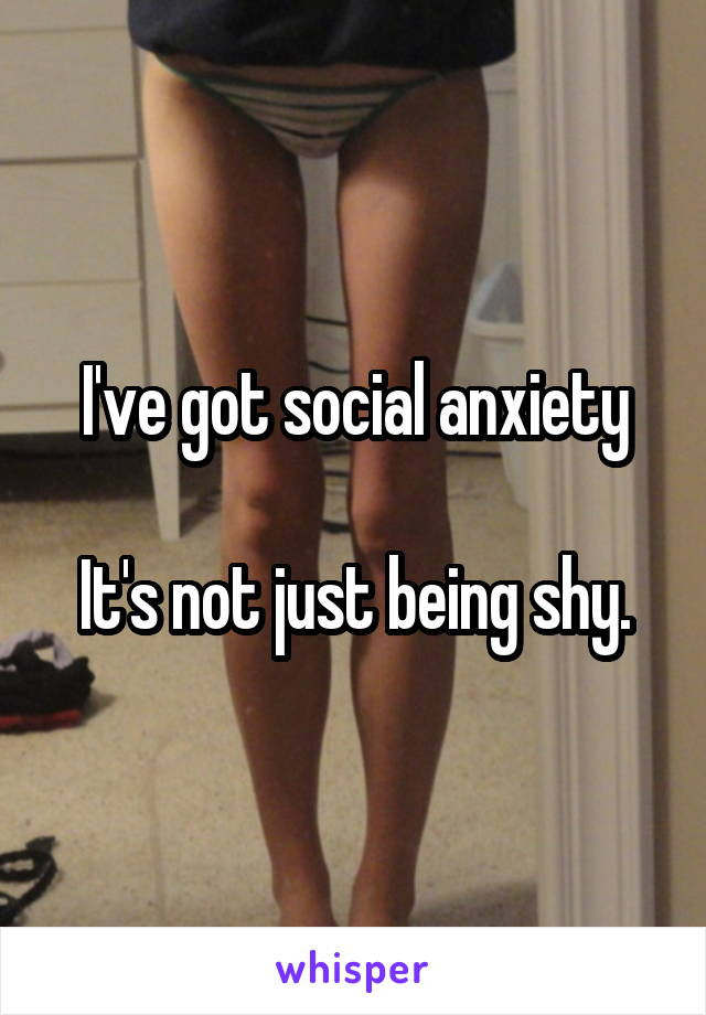 I've got social anxiety  It's not just being shy.