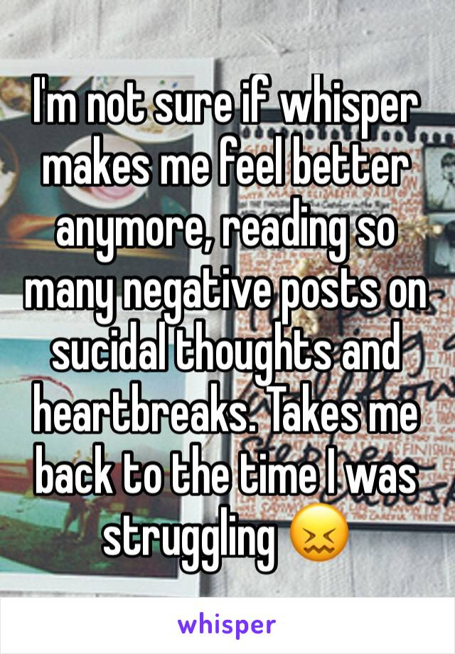 I'm not sure if whisper makes me feel better anymore, reading so many negative posts on sucidal thoughts and heartbreaks. Takes me back to the time I was struggling 😖
