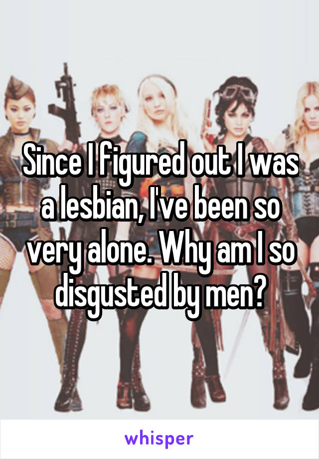 Since I figured out I was a lesbian, I've been so very alone. Why am I so disgusted by men?
