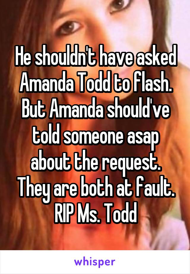 He shouldn't have asked Amanda Todd to flash. But Amanda should've told someone asap about the request. They are both at fault. RIP Ms. Todd