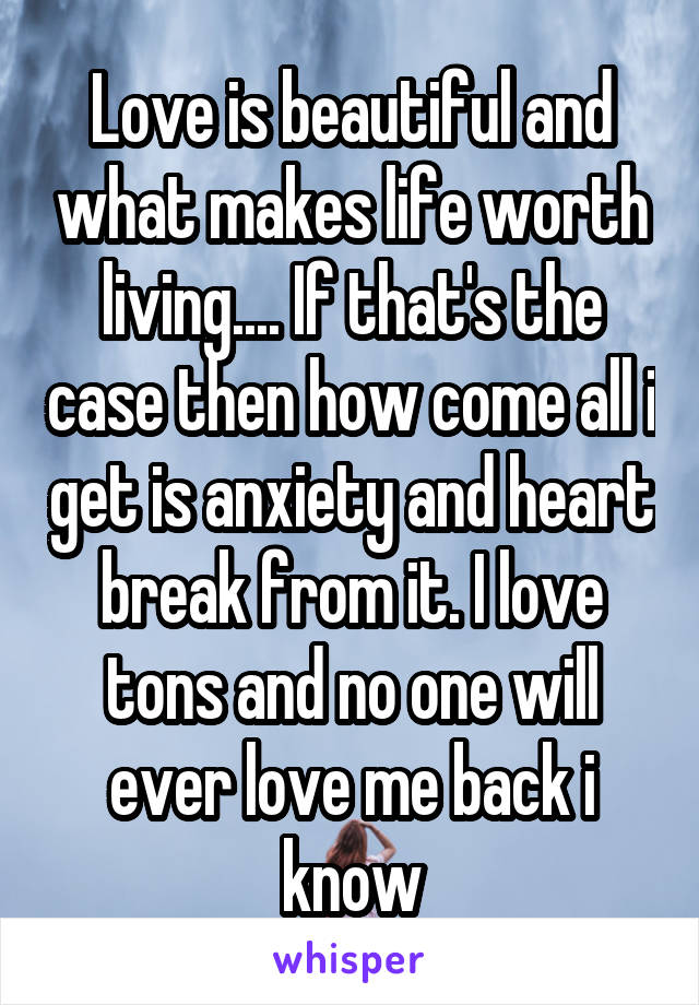 Love is beautiful and what makes life worth living.... If that's the case then how come all i get is anxiety and heart break from it. I love tons and no one will ever love me back i know