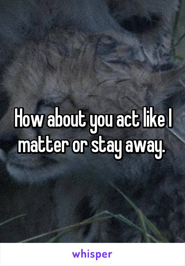 How about you act like I matter or stay away.