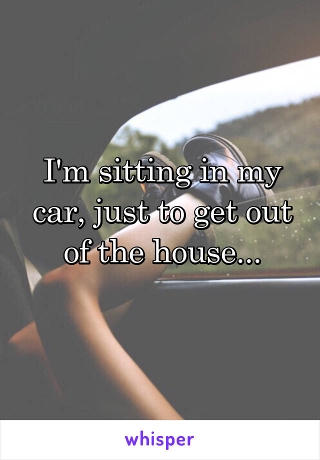 I'm sitting in my car, just to get out of the house...