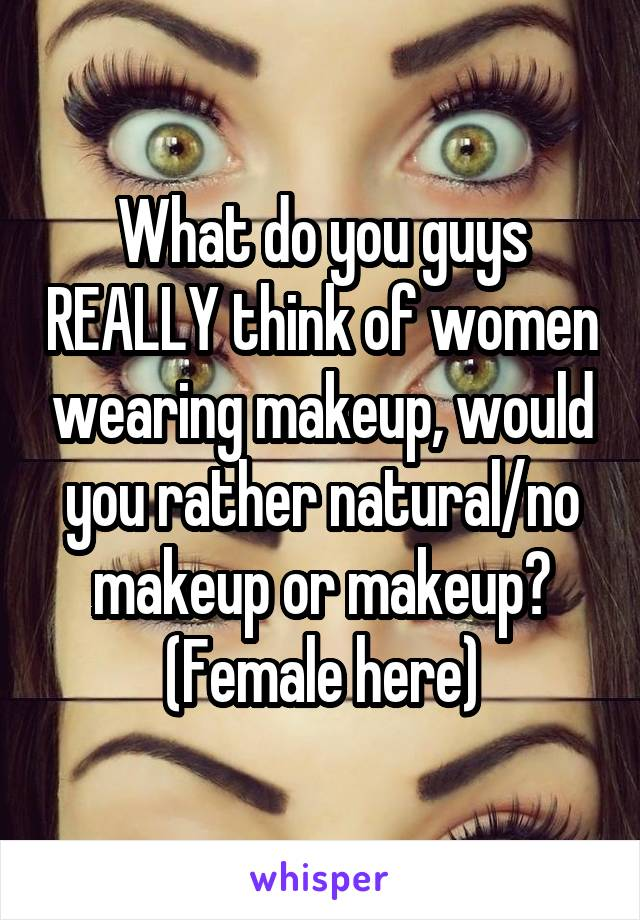 What do you guys REALLY think of women wearing makeup, would you rather natural/no makeup or makeup? (Female here)