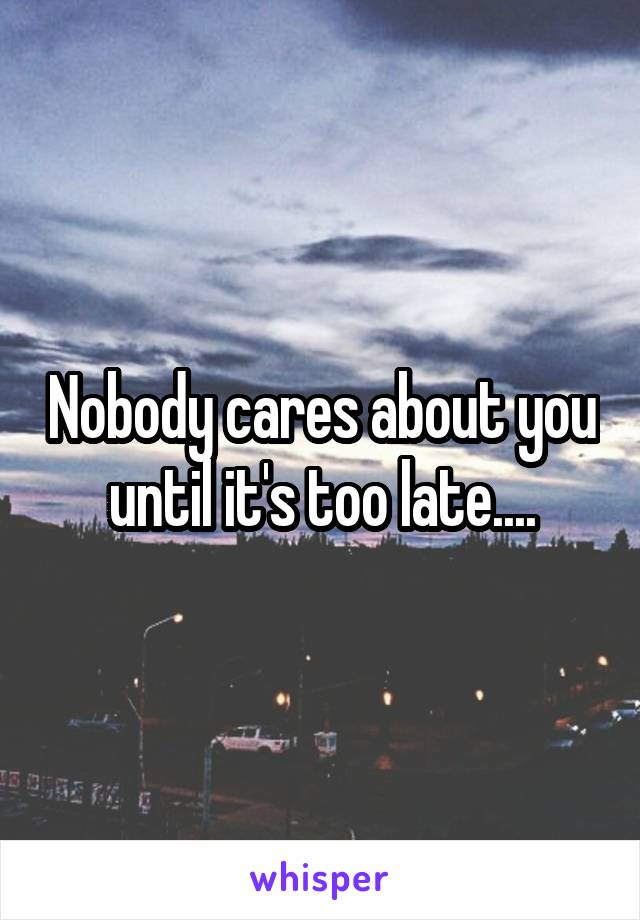 Nobody cares about you until it's too late....