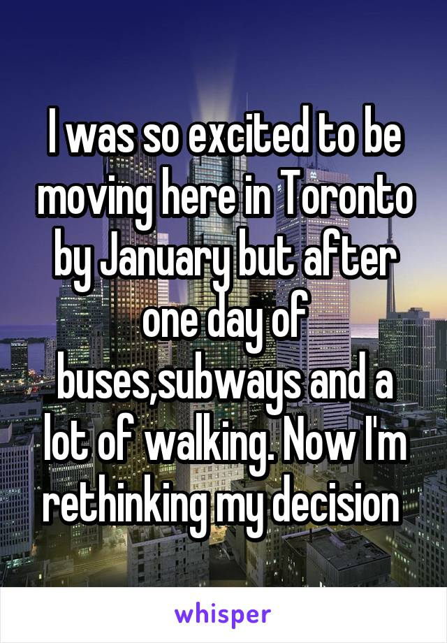 I was so excited to be moving here in Toronto by January but after one day of buses,subways and a lot of walking. Now I'm rethinking my decision