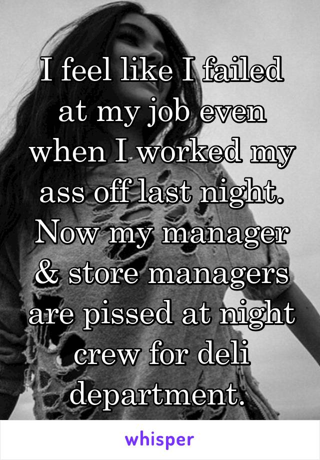 I feel like I failed at my job even when I worked my ass off last night. Now my manager & store managers are pissed at night crew for deli department.