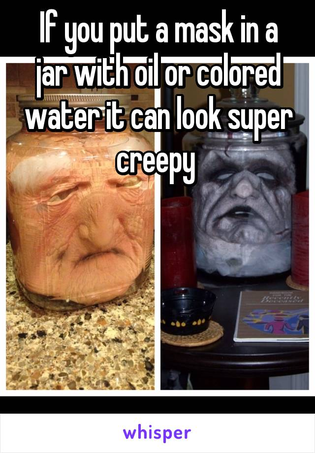 If you put a mask in a jar with oil or colored water it can look super creepy