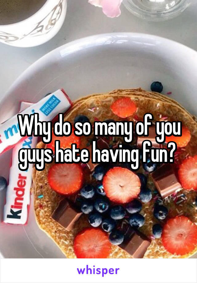 Why do so many of you guys hate having fun?
