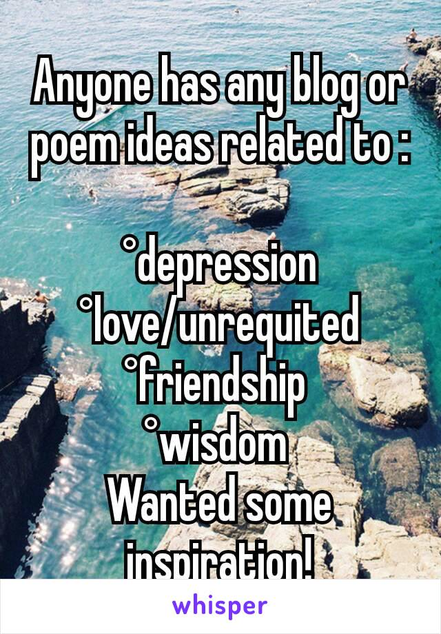 Anyone has any blog or poem ideas related to :  °depression °love/unrequited °friendship  °wisdom  Wanted some inspiration!