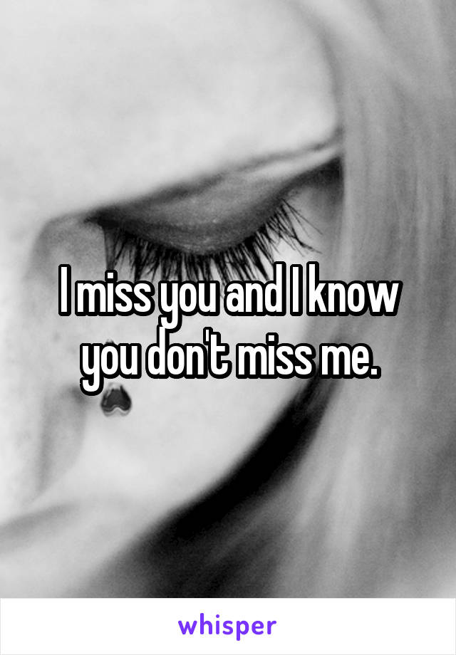 I miss you and I know you don't miss me.